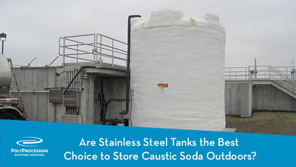 Are Stainless Steel Tanks the Best Choice to Store Caustic Soda Outdoors